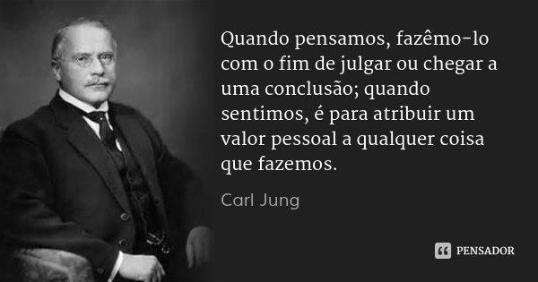Quando pensamos, fazêmo-lo com o fim de julgar ou chegar a uma conclusão; quando sentimos, é para atribuir um valor pessoal a qualquer coisa que fazemos.... Frase de Carl Jung.