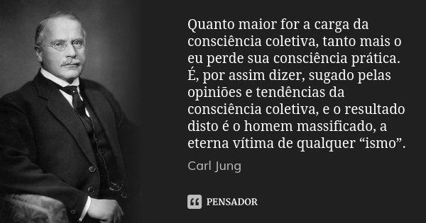 Quanto maior for a carga da consciência coletiva, tanto mais o eu perde sua consciência prática. É, por assim dizer, sugado pelas opiniões e tendências da consc... Frase de Carl Jung.