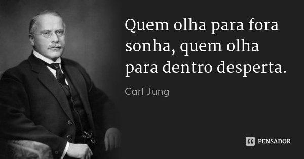 Quem olha para fora sonha, quem olha para dentro desperta.... Frase de Carl Jung.