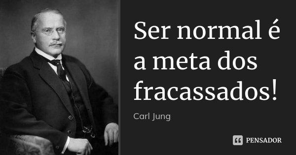 Ser normal é a meta dos fracassados! Carl Jung