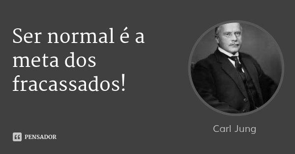 Ser normal é a meta dos fracassados!... Frase de Carl Jung.