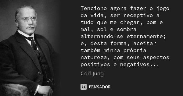 Tenciono agora fazer o jogo da vida, ser receptivo a tudo que me chegar, bom e mal, sol e sombra alternando-se eternamente; e, desta forma, aceitar também minha... Frase de Carl Jung.