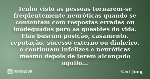 Tenho visto as pessoas tornarem-se freqüentemente neuróticas quando se contentam com respostas erradas ou inadequadas para as questões da vida. Elas buscam posi... Frase de Carl Jung.