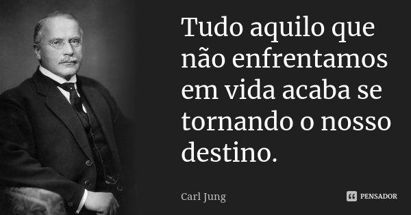 Tudo aquilo que não enfrentamos em vida acaba se tornando o nosso destino.... Frase de Carl Jung.