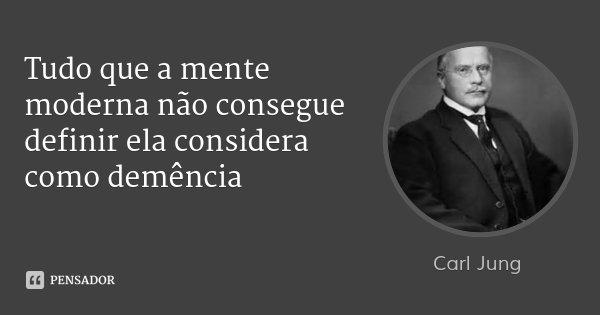 Tudo que a mente moderna não consegue definir ela considera como demência... Frase de Carl Jung.