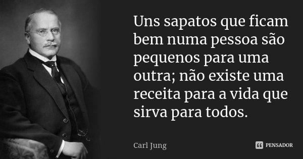 Uns sapatos que ficam bem numa pessoa são pequenos para uma outra; não existe uma receita para a vida que sirva para todos.... Frase de Carl Jung.