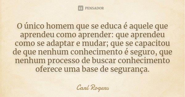 O único homem que se educa é aquele que aprendeu como aprender: que aprendeu como se adaptar e mudar; que se capacitou de que nenhum conhecimento é seguro, que ... Frase de Carl Rogers.