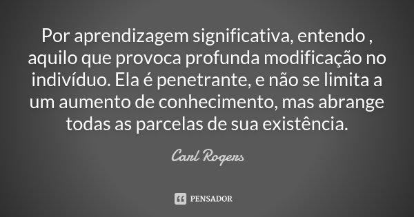 Por aprendizagem significativa, entendo , aquilo que provoca profunda modificação no indivíduo. Ela é penetrante, e não se limita a um aumento de conhecimento, ... Frase de Carl Rogers.
