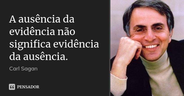 A ausência da evidência não significa evidência da ausência.... Frase de Carl Sagan.
