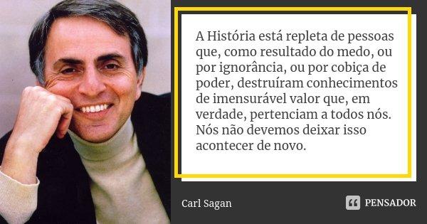 A História está repleta de pessoas que, como resultado do medo, ou por ignorância, ou por cobiça de poder, destruiram conhecimentos de imensurável valor que em ... Frase de Carl Sagan.