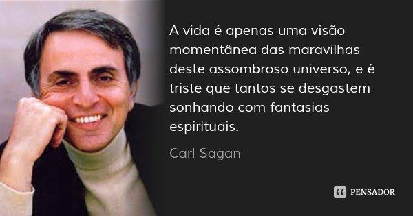 A vida é apenas uma visão momentânea das maravilhas deste assombroso universo, e é triste que tantos se desgastem sonhando com fantasias espirituais.... Frase de Carl Sagan.
