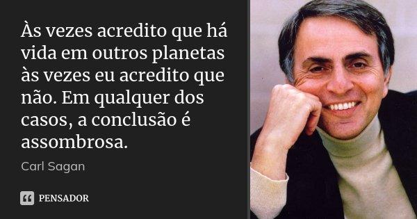 Às vezes acredito que há vida em outros planetas às vezes eu acredito que não. Em qualquer dos casos, a conclusão é assombrosa.... Frase de Carl Sagan.