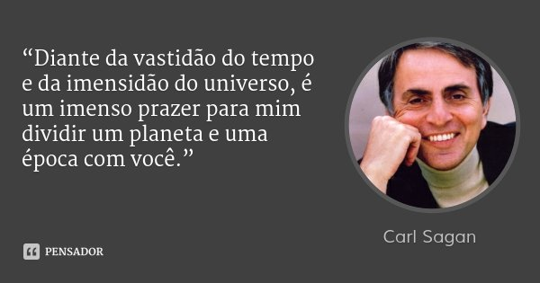 """""""Diante da vastidão do tempo e da imensidão do universo, é um imenso prazer para mim dividir um planeta e uma época com você.""""... Frase de Carl Sagan."""