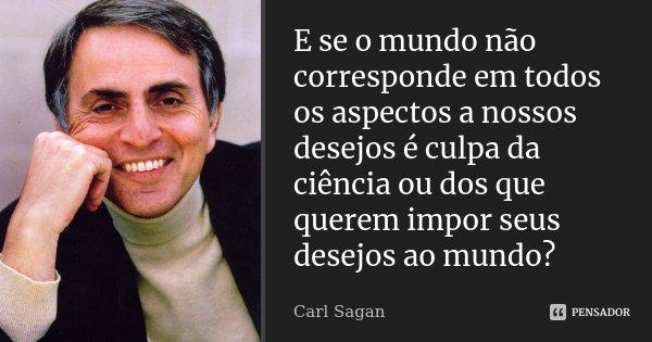 E se o mundo não corresponde em todos os aspectos a nossos desejos, é culpa da ciência ou dos que querem impor seus desejos ao mundo?... Frase de Carl Sagan.