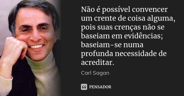 Não é possível convencer um crente de coisa alguma, pois suas crenças não se baseiam em evidências; baseiam-se numa profunda necessidade de acreditar.... Frase de Carl Sagan.