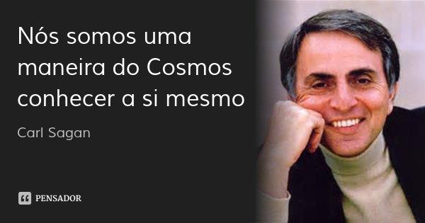 Nós somos uma maneira do Cosmos conhecer a si mesmo... Frase de Carl Sagan.