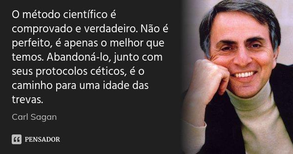O método científico é comprovado e verdadeiro. Não é perfeito, é apenas o melhor que temos. Abandoná-lo, junto com seus protocolos céticos, é o caminho para uma... Frase de Carl Sagan.