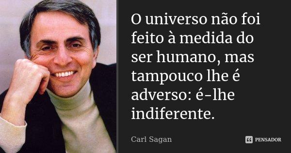 O universo não foi feito à medida do ser humano, mas tampouco lhe é adverso: é-lhe indiferente.... Frase de Carl Sagan.