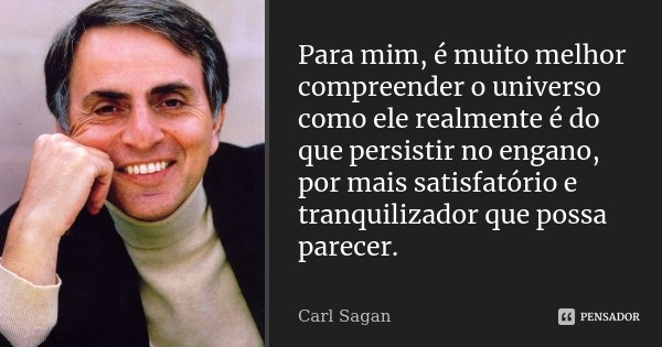 Para mim, é muito melhor compreender o universo como ele realmente é do que persistir no engano, por mais satisfatório e tranquilizador que possa parecer.... Frase de Carl Sagan.