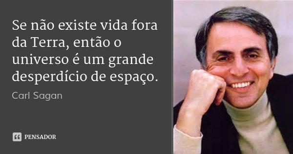 Se não existe vida fora da Terra, então o universo é um grande desperdício de espaço.... Frase de Carl Sagan.