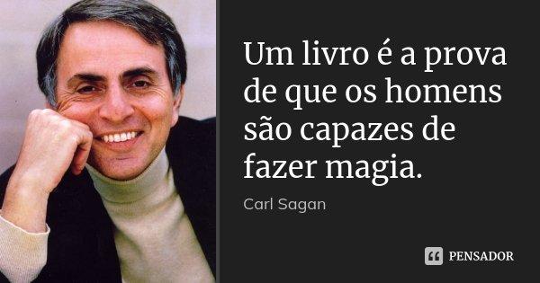 Um livro é a prova de que os homens são capazes de fazer magia.... Frase de Carl Sagan.