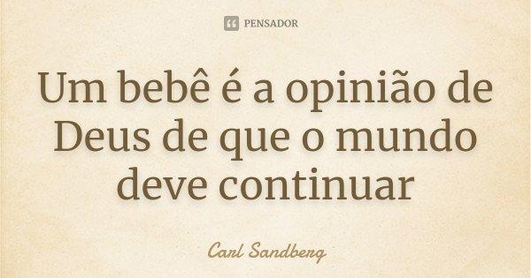 Um bebê é a opinião de Deus de que o mundo deve continuar... Frase de Carl Sandberg.
