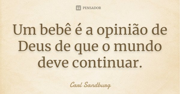Um bebê é a opinião de Deus de que o mundo deve continuar.... Frase de Carl Sandburg.