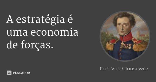 A estratégia é uma economia de forças.... Frase de Carl Von Clausewitz.