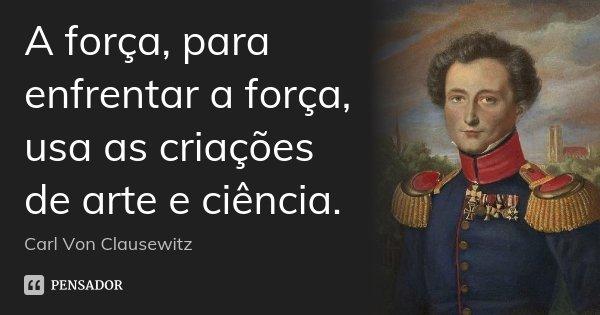 A força, para enfrentar a força, usa as criações de arte e ciência.... Frase de Carl Von Clausewitz.