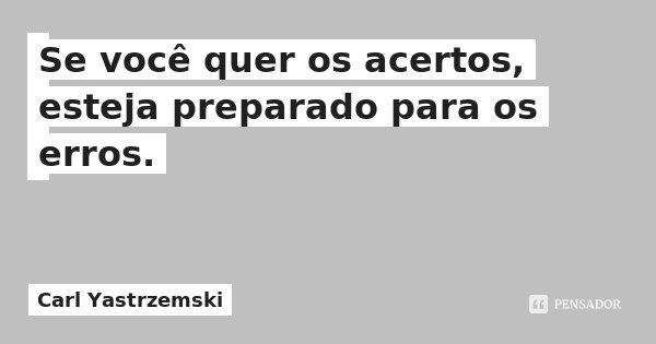 Se você quer os acertos, esteja preparado para os erros.... Frase de Carl Yastrzemski.