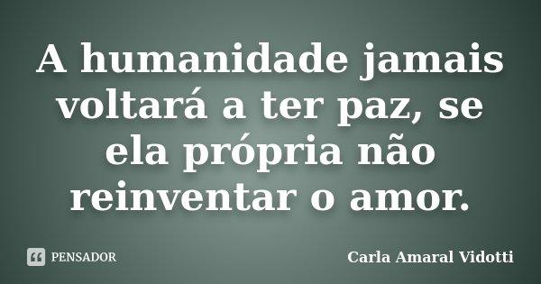 A humanidade jamais voltará a ter paz, se ela própria não reinventar o amor.... Frase de Carla Amaral Vidotti.