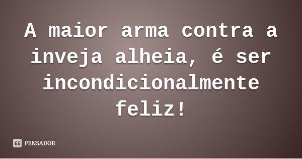 A maior arma contra a inveja alheia, é ser incondicionalmente feliz!... Frase de Carla Amaral Vidotti.