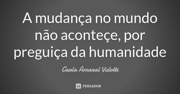 A mudança no mundo não aconteçe, por preguiça da humanidade... Frase de Carla Amaral Vidotti.