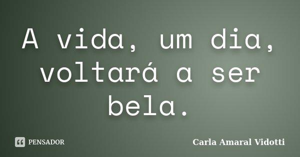A vida, um dia, voltará a ser bela.... Frase de Carla Amaral Vidotti.