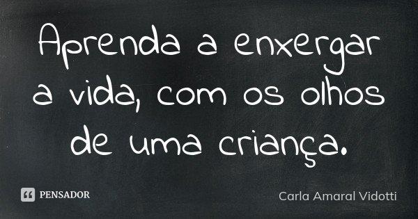Aprenda a enxergar a vida, com os olhos de uma criança.... Frase de Carla Amaral Vidotti.