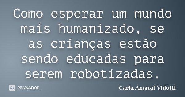 Como esperar um mundo mais humanizado, se as crianças estão sendo educadas para serem robotizadas.... Frase de Carla Amaral Vidotti.