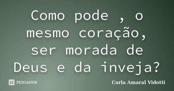 Como pode , o mesmo coração, ser morada de Deus e da inveja?... Frase de Carla Amaral Vidotti.