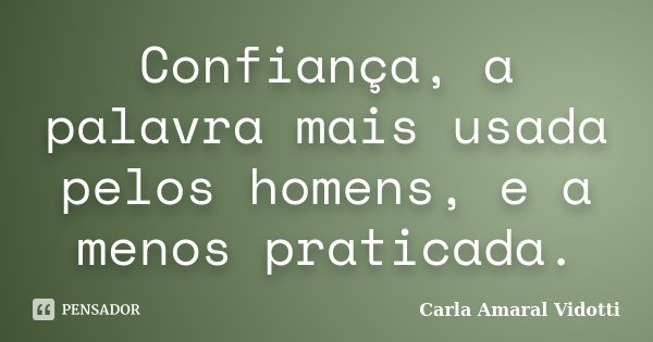 Confiança, a palavra mais usada pelos homens, e a menos praticada.... Frase de Carla Amaral Vidotti.
