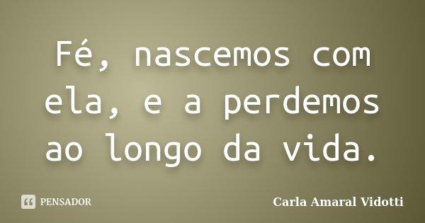 Fé, nascemos com ela, e a perdemos ao longo da vida.... Frase de Carla Amaral Vidotti.