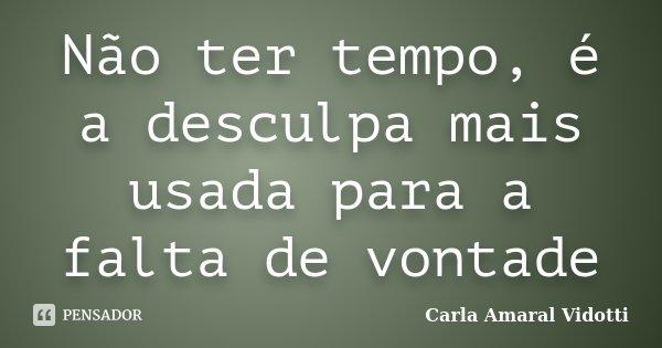 Não ter tempo, é a desculpa mais usada para a falta de vontade... Frase de Carla Amaral Vidotti.