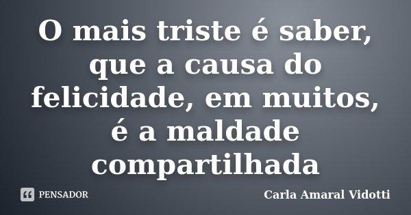 O mais triste é saber, que a causa do felicidade, em muitos, é a maldade compartilhada... Frase de Carla Amaral Vidotti.