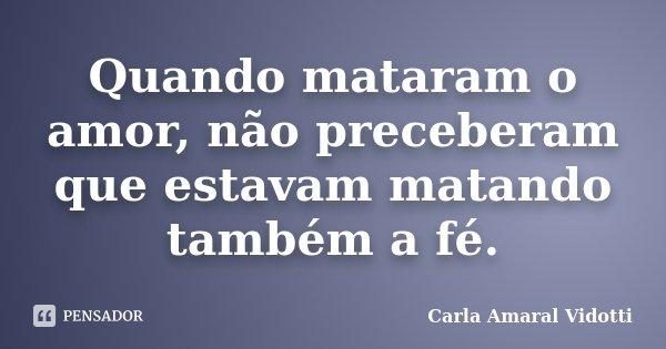 Quando mataram o amor, não preceberam que estavam matando também a fé.... Frase de Carla Amaral Vidotti.