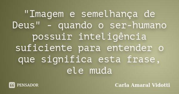"""""""Imagem e semelhança de Deus"""" - quando o ser-humano possuir inteligência suficiente para entender o que significa esta frase, ele muda... Frase de Carla Amaral Vidotti."""