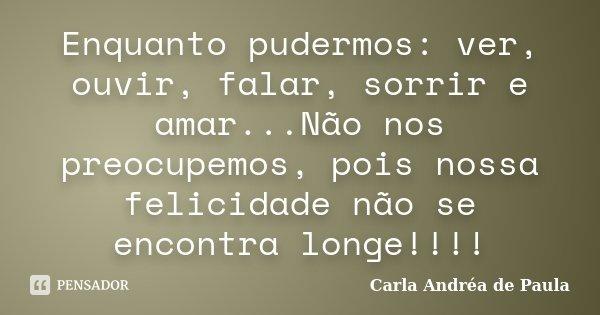 Enquanto pudermos: ver, ouvir, falar, sorrir e amar...Não nos preocupemos, pois nossa felicidade não se encontra longe!!!!... Frase de Carla Andréa de Paula.