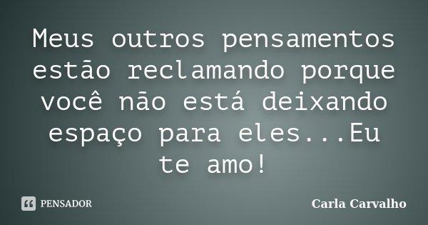 Meus outros pensamentos estão reclamando porque você não está deixando espaço para eles...Eu te amo!... Frase de Carla Carvalho.