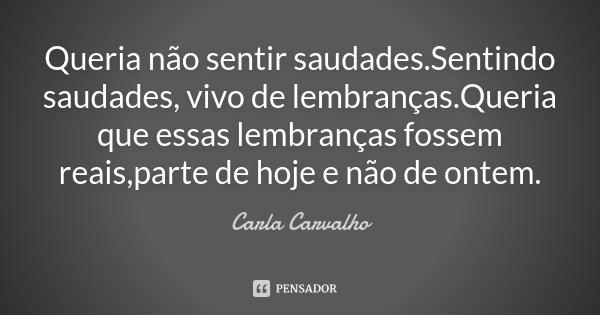 Queria não sentir saudades.Sentindo saudades, vivo de lembranças.Queria que essas lembranças fossem reais,parte de hoje e não de ontem.... Frase de Carla Carvalho.
