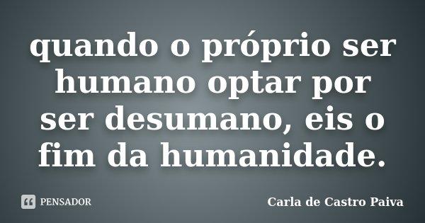 quando o próprio ser humano optar por ser desumano, eis o fim da humanidade.... Frase de Carla de Castro Paiva.