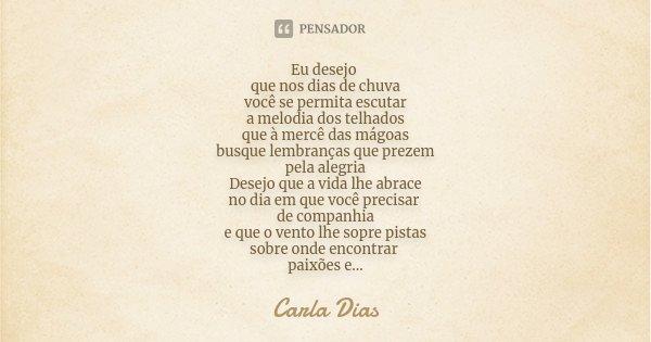 Eu desejo que nos dias de chuva você se permita escutar a melodia dos telhados que à mercê das mágoas busque lembranças que prezem pela alegria Desejo que a vid... Frase de Carla Dias.
