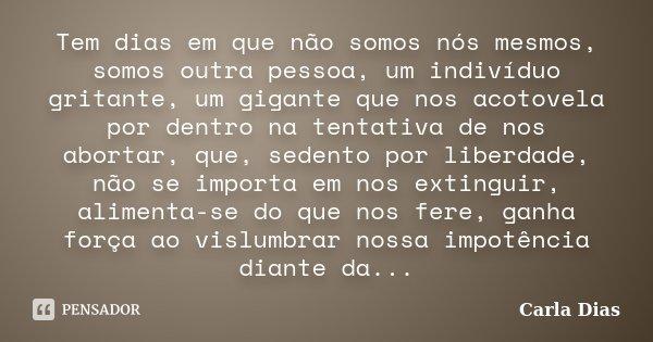 Tem dias em que não somos nós mesmos, somos outra pessoa, um indivíduo gritante, um gigante que nos acotovela por dentro na tentativa de nos abortar, que, seden... Frase de Carla Dias.