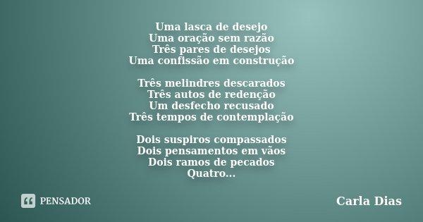 Uma lasca de desejo Uma oração sem razão Três pares de desejos Uma confissão em construção Três melindres descarados Três autos de redenção Um desfecho recusado... Frase de Carla Dias.